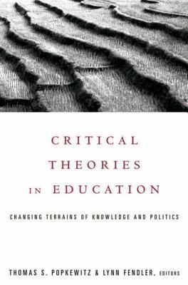 Critical Theories in Education: Changing Terrains of Knowledge and Politics  by  Thomas S. Popkewitz