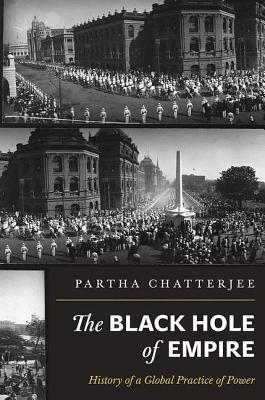 Black Hole of Empire: History of a Global Practice of Power  by  Partha Chatterjee