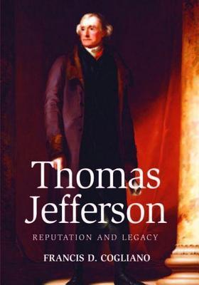 Thomas Jefferson: Reputation and Legacy Francis D Cogliano