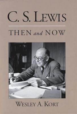 C.S. Lewis Then and Now  by  Wesley A Kort