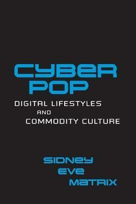 Cyberpop: Digital Lifestyles and Commodity Culture: Digital Lifestyles and Commodity Culture Sidney Eve Matrix