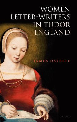 Women Letter-Writers in Tudor England James Daybell