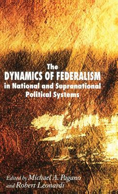 The Dynamics of Federalism in National and Supranational Political Systems  by  Michael A Pagano