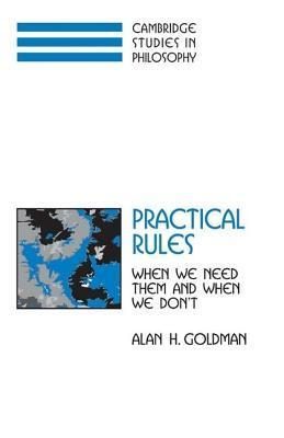 Practical Rules: When We Need Them and When We Don T  by  Alan H. Goldman