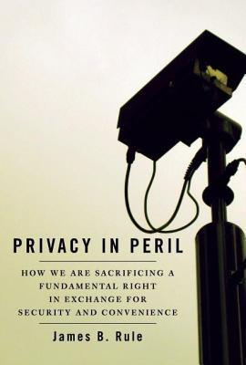 Privacy in Peril: How We Are Sacrificing a Fundamental Right in Exchange for Security and Convenience James B Rule