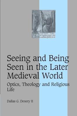 Seeing and Being Seen in the Later Medieval World: Optics, Theology and Religious Life Dallas G Denery
