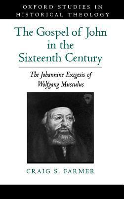 Gospel of John in the Sixteenth Century: The Johannine Exegesis of Wolfgang Musculus. Oxford Studies in Historical Theology.  by  Craig S. Farmer