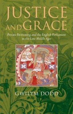 Justice and Grace: Private Petitioning and the English Parliament in the Late Middle Ages  by  Gwilym Dodd