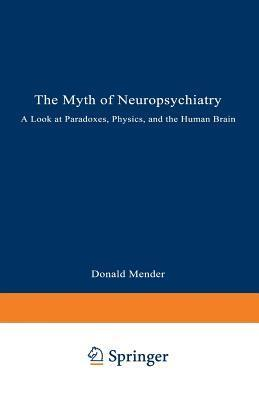 Myth of Neuropsychiatry: A Look at Paradoxes, Physics, and the Human Brain Donald Mender