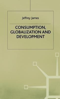 Consumption, Globalization and Development  by  Jeffrey James