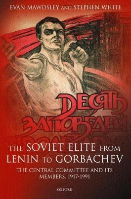 Soviet Elite from Lenin to Gorbachev: The Central Committee and Its Members, 1917-1991  by  Evan Mawdsley