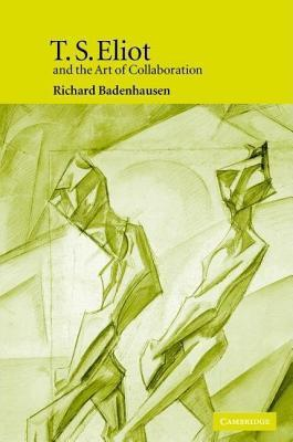 T.S. Eliot and the Art of Collaboration  by  Richard Badenhausen