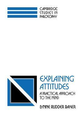 Explaining Attitudes: A Practical Approach to the Mind Lynne Rudder Baker