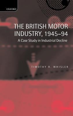 British Motor Industry, 1945-94: A Case Study in Industrial Decline Timothy Whisler