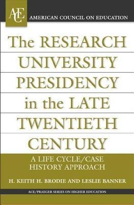 Research University Presidency in the Late Twentieth Century: A Life Cycle/Case History Approach  by  H Keith