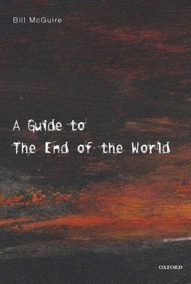 Guide to the End of the World: Everything You Never Wanted to Know  by  Bill McGuire