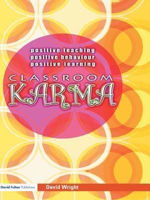 Classroom Karma: Positive Teaching, Positive Behaviour, Positive Learning David Wright