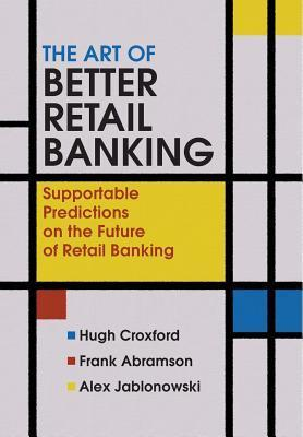 Art of Better Retail Banking: Supportable Predictions on the Future of Retail Banking Hugh Croxford