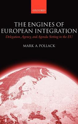 Engines of European Integration: Delegation, Agency, and Agenda Setting in the Eu Mark A. Pollack
