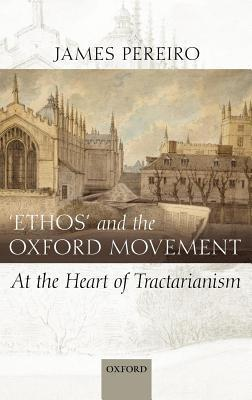 Ethos and the Oxford Movement: At the Heart of Tractarianism James Pereiro