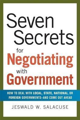 Seven Secrets for Negotiating with Government: How to Deal with Local, State, National, or Foreign Governments--And Come Out Ahead  by  Jeswald W Salacuse