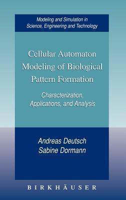Cellular Automaton Modeling of Biological Pattern Formation: Characterization, Applications, and Analysis. Modeling and Simulation in Science, Engineering and Technology. Andreas Deutsch