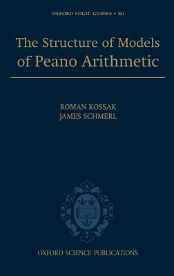 Structure of Models of Peano Arithmetic, The. Oxford Logic Guides, Volume 50.  by  Roman Kossak