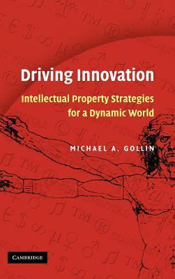 Driving Innovation: Intellectual Property Strategies for a Dynamic World Michael A Gollin
