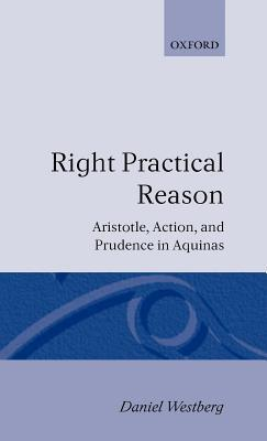 Right Practical Reason: Aristotle, Action, and Prudence in Aquinas. Oxford Theological Monographs. Daniel Westberg