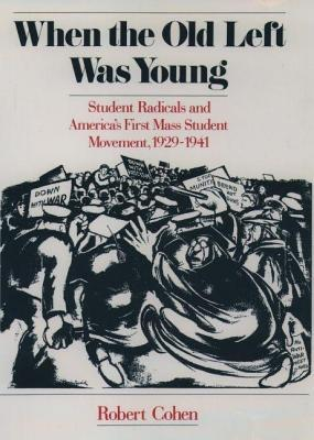 When the Old Left Was Young: Student Radicals and Americas First Mass Student Movement, 1929-1941  by  Robert    Cohen