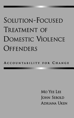 Solution-Focused Treatment of Domestic Violence Offenders: Accountability for Change  by  Mo Yee Lee