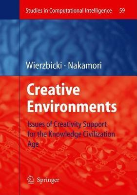 Creative Environments: Issues of Creativity Support for the Knowledge Civilization Age. Studies in Computational Intelligence, Volume 59. Andrzej P. Wierzbicki