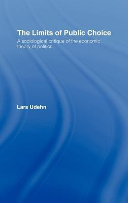 Limits of Public Choice: A Sociological Critique of the Economic Theory of Politics Lars Udehn