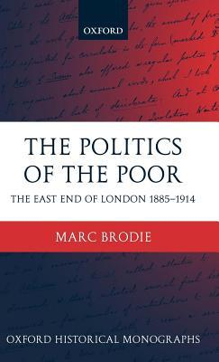 Politics of the Poor: The East End of London 1885-1914 Marc Brodie