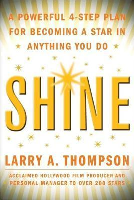 Shine: A Powerful 4-Step Plan for Becoming a Star in Anything You Do Larry A. Thompson