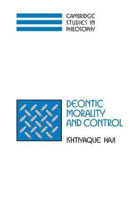 Deontic Morality and Control. Cambridge Studies in Philosophy Ishtiyaque Haji