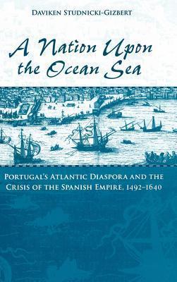Nation Upon the Ocean Sea: Portugals Atlantic Diaspora and the Crisis of the Spanish Empire, 1492-1640  by  Daviken Studnicki-Gizbert