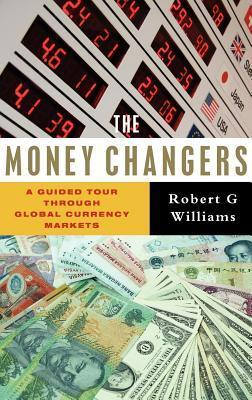 Money Changers: A Guided Tour Through Global Currency Markets  by  Robert G. Williams