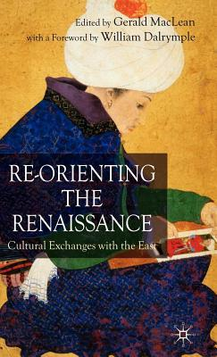 Re-Orienting the Renaissance: Cultural Exchanges with the East  by  Gerald M MacLean