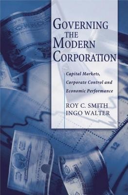 Governing the Modern Corporation: Capital Markets, Corporate Control, and Economic Performance  by  Roy C Smith