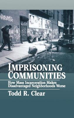 Imprisoning Communities: How Mass Incarceration Makes Disadvantaged Neighborhoods Worse. Studies in Crime and Public Policy.  by  Todd R. Clear