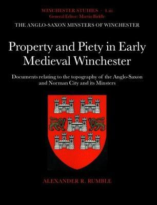 Property and Piety in Early Medieval Winchester: Documents Relating to the Topography of the Anglo-Saxon and Norman City and Its Minsters. Winchester  by  Alexander R. Rumble