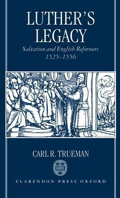 Luthers Legacy: Salvation and English Reformers, 1525-1556  by  Carl R. Trueman