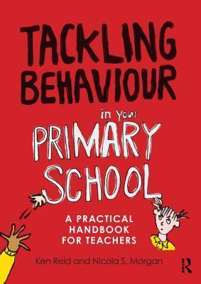 Tackling Behaviour in Your Primary School: A Practical Handbook for Teachers  by  Ken Reid