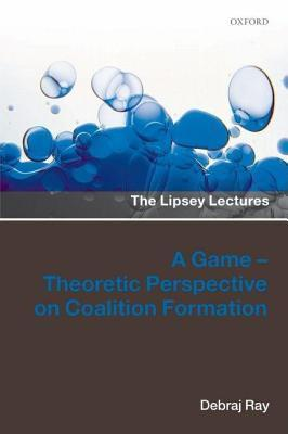 Game-Theoretic Perspective on Coalition Formation, A. the Lipsey Lectures. Debraj Ray