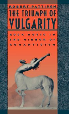 Triumph of Vulgarity: Rock Music in the Mirror of Romanticism  by  Robert Pattison