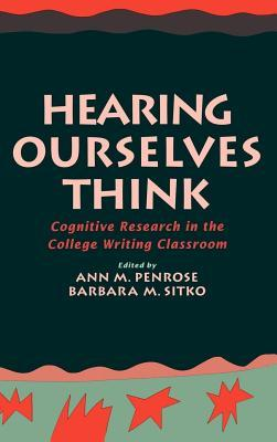 Hearing Ourselves Think: Cognitive Research in the College Writing Classroom  by  Ann M. Penrose