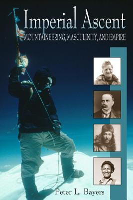 Imperial Ascent: Mountaineering, Masculinity, and Empire  by  Peter L. Bayers
