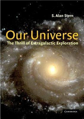 Our Universe: The Thrill of Extragalactic Exploration as Told  by  Leading Experts by Alan Stern