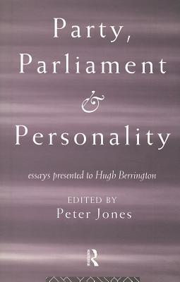 Party, Parliament and Personality: Essays Presented to Hugh Berrington Peter Jones